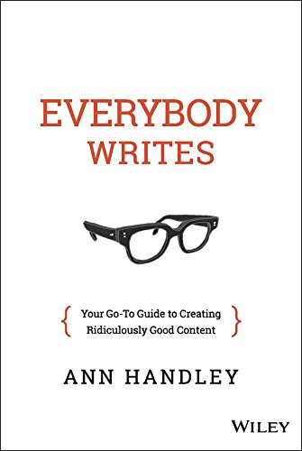 Ann Handley, Everybody Writes: Your Goto Guide to Creating Ridiculously Good Content